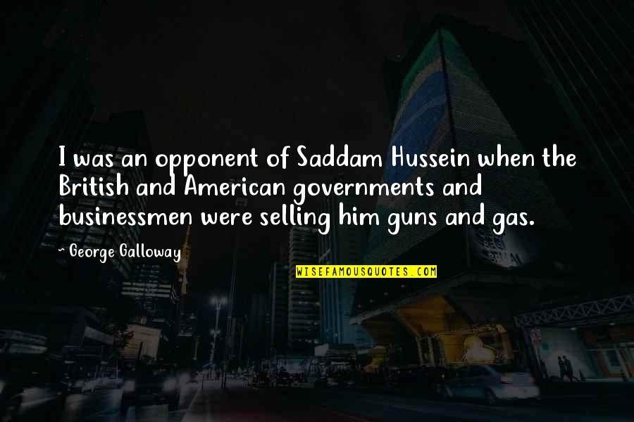 Businessmen's Quotes By George Galloway: I was an opponent of Saddam Hussein when