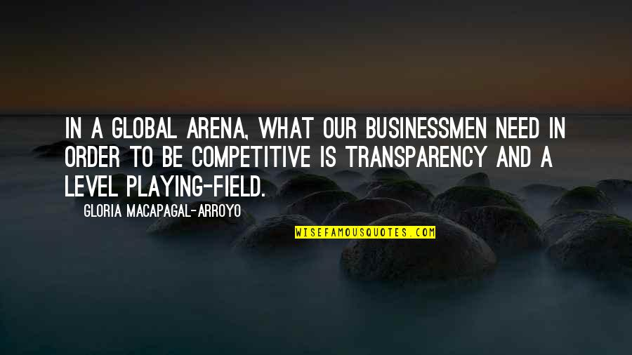Businessmen's Quotes By Gloria Macapagal-Arroyo: In a global arena, what our businessmen need