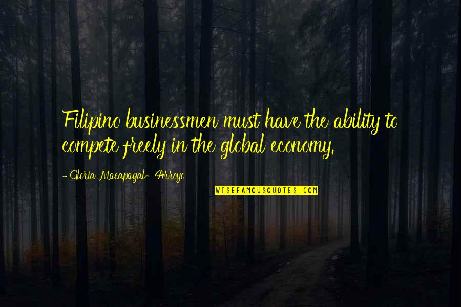 Businessmen's Quotes By Gloria Macapagal-Arroyo: Filipino businessmen must have the ability to compete