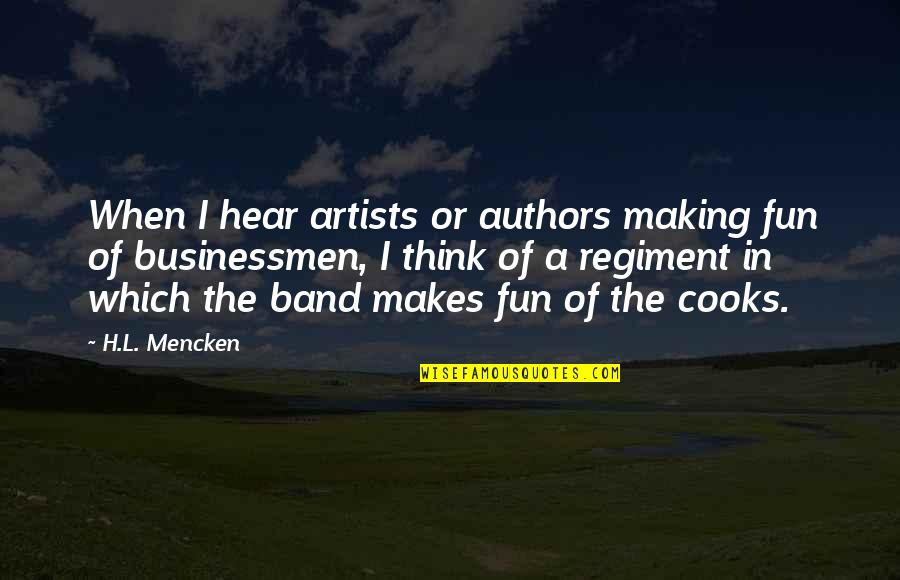 Businessmen's Quotes By H.L. Mencken: When I hear artists or authors making fun