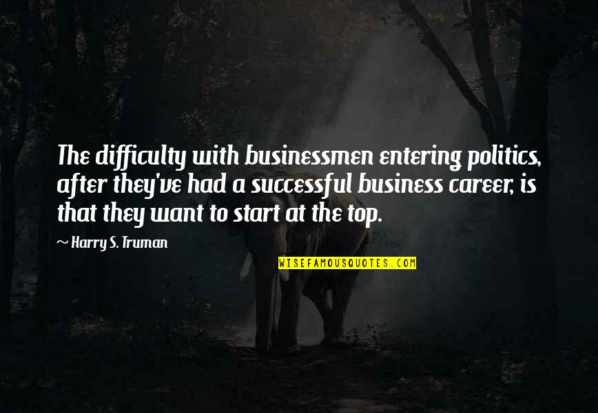 Businessmen's Quotes By Harry S. Truman: The difficulty with businessmen entering politics, after they've