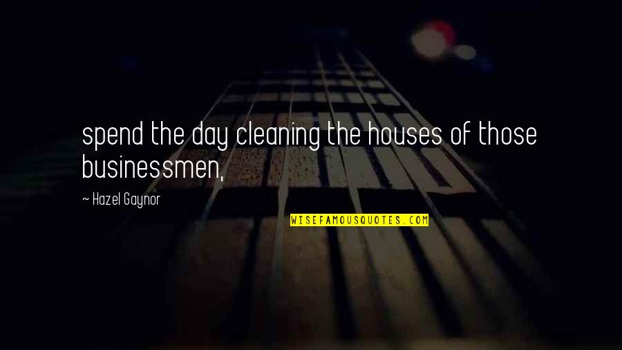 Businessmen's Quotes By Hazel Gaynor: spend the day cleaning the houses of those