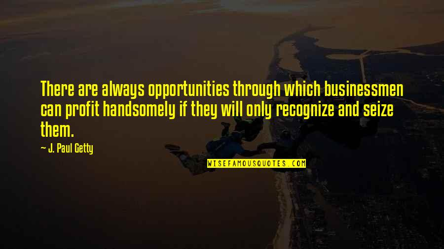Businessmen's Quotes By J. Paul Getty: There are always opportunities through which businessmen can
