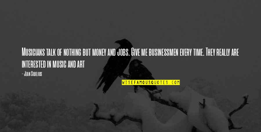 Businessmen's Quotes By Jean Sibelius: Musicians talk of nothing but money and jobs.