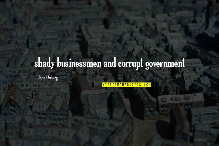 Businessmen's Quotes By John Osburg: shady businessmen and corrupt government
