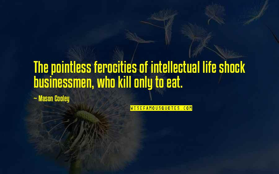 Businessmen's Quotes By Mason Cooley: The pointless ferocities of intellectual life shock businessmen,