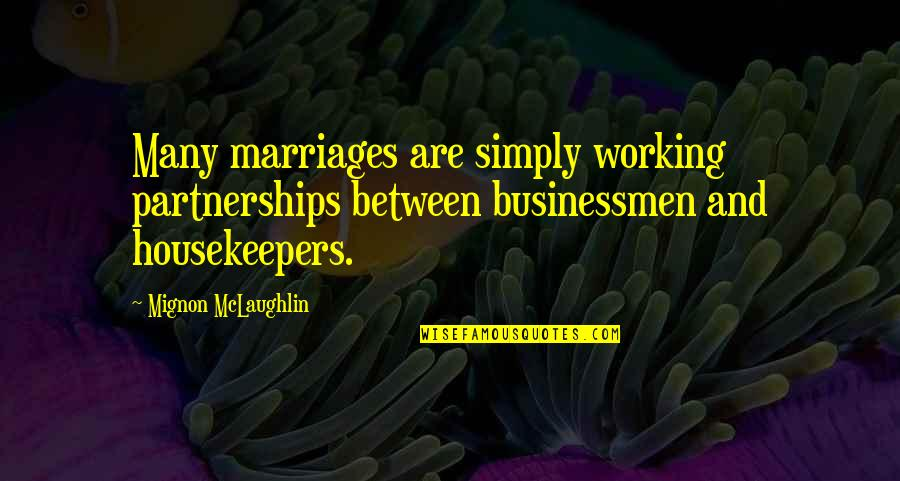 Businessmen's Quotes By Mignon McLaughlin: Many marriages are simply working partnerships between businessmen