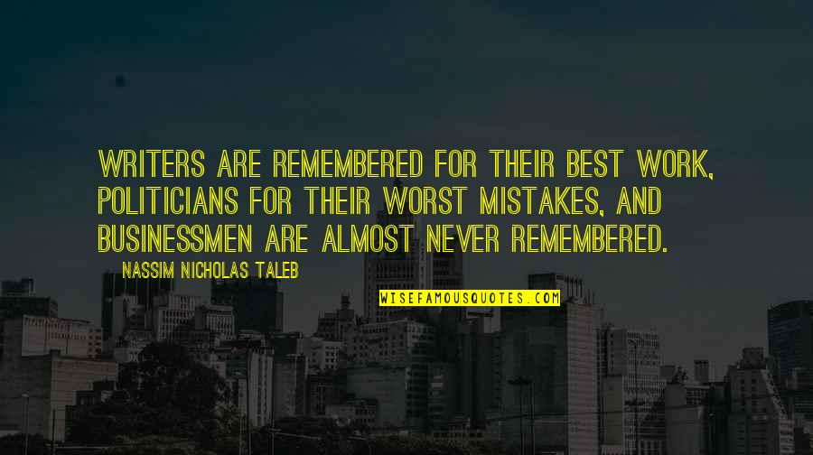 Businessmen's Quotes By Nassim Nicholas Taleb: Writers are remembered for their best work, politicians