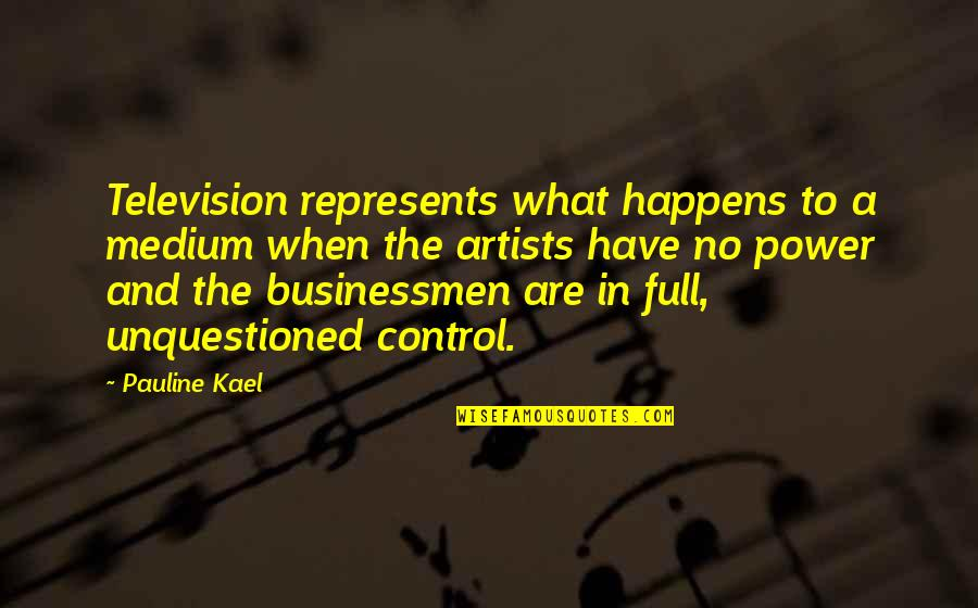 Businessmen's Quotes By Pauline Kael: Television represents what happens to a medium when