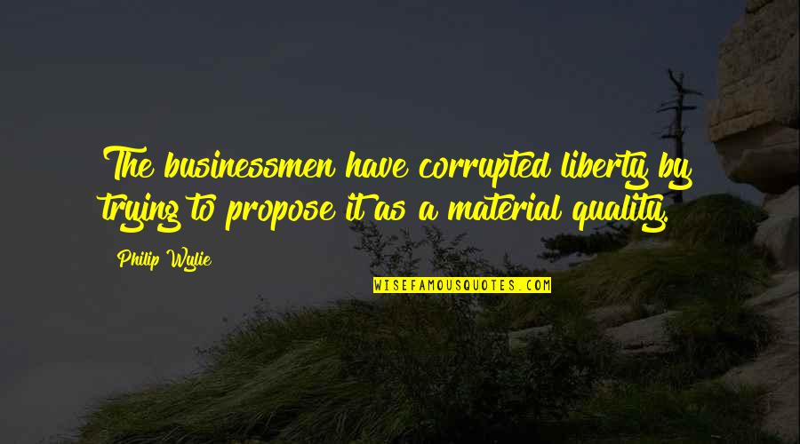 Businessmen's Quotes By Philip Wylie: The businessmen have corrupted liberty by trying to