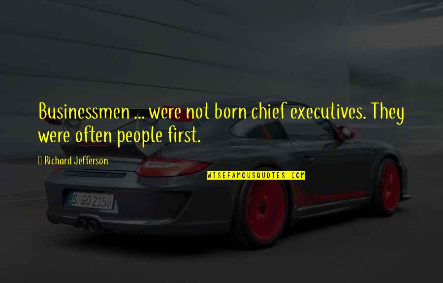 Businessmen's Quotes By Richard Jefferson: Businessmen ... were not born chief executives. They