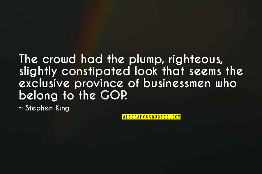 Businessmen's Quotes By Stephen King: The crowd had the plump, righteous, slightly constipated