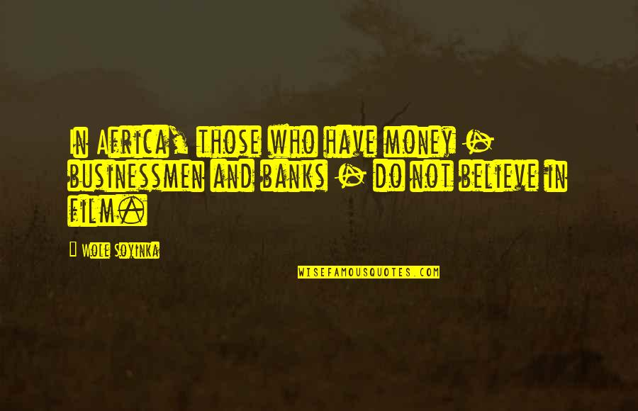 Businessmen's Quotes By Wole Soyinka: In Africa, those who have money - businessmen