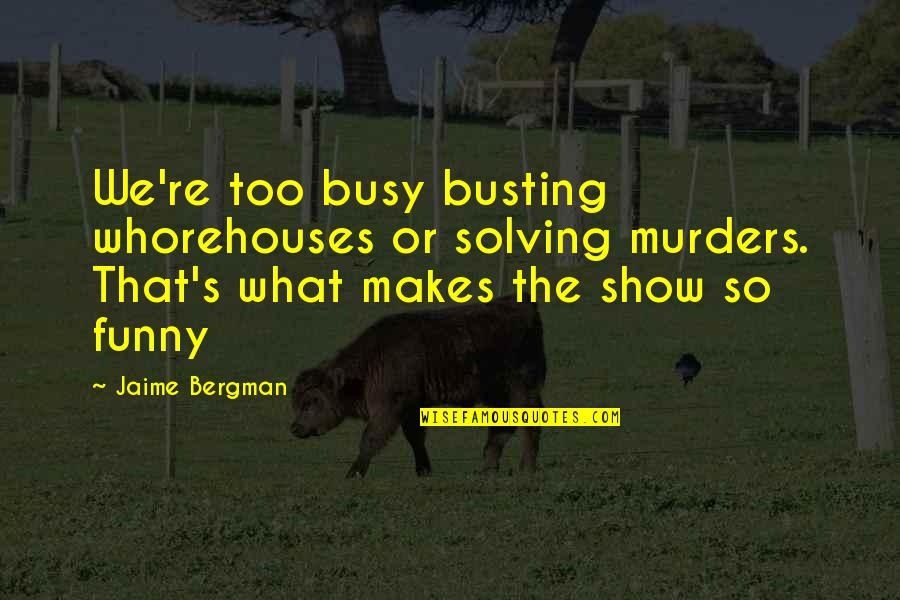 Busting Quotes By Jaime Bergman: We're too busy busting whorehouses or solving murders.