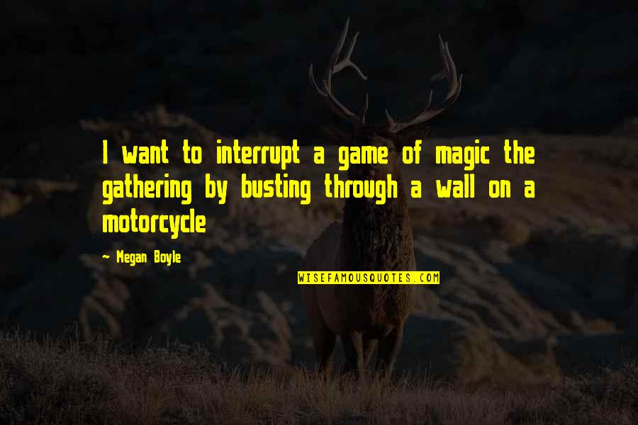 Busting Quotes By Megan Boyle: I want to interrupt a game of magic