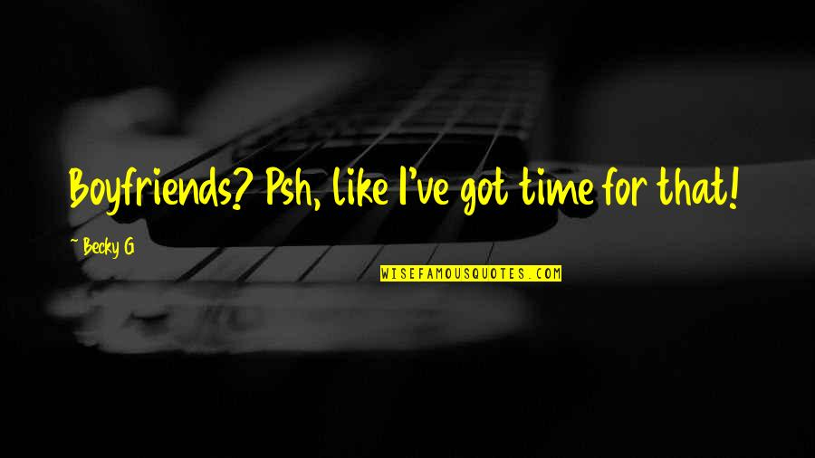 Bustopher Quotes By Becky G: Boyfriends? Psh, like I've got time for that!