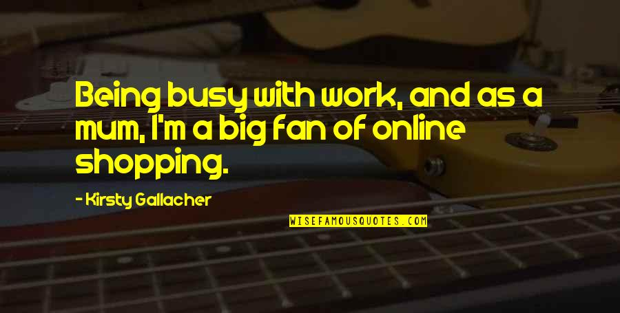 Busy As A Quotes By Kirsty Gallacher: Being busy with work, and as a mum,