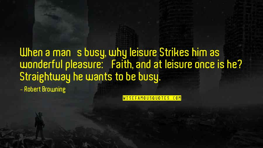 Busy As A Quotes By Robert Browning: When a man's busy, why leisure Strikes him
