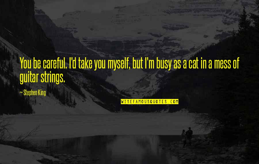 Busy As A Quotes By Stephen King: You be careful. I'd take you myself, but