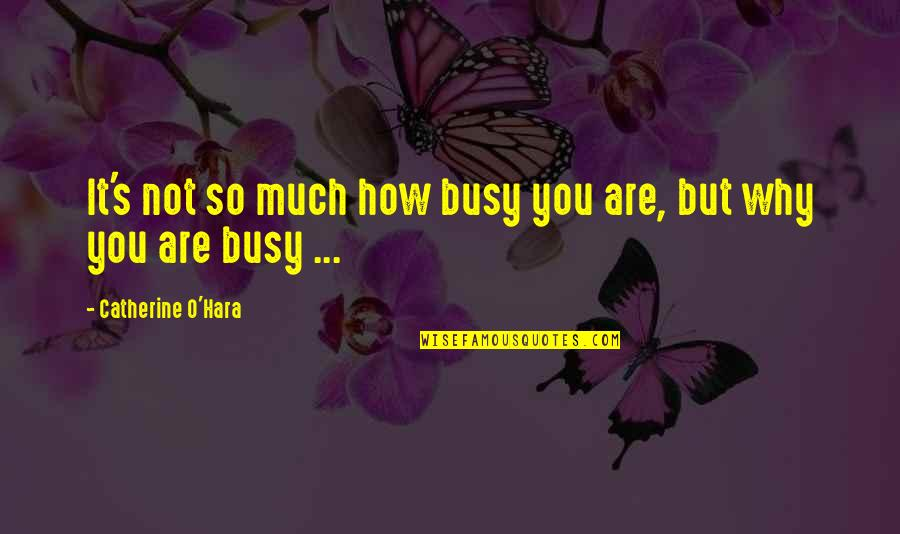 Busy Bee Quotes By Catherine O'Hara: It's not so much how busy you are,