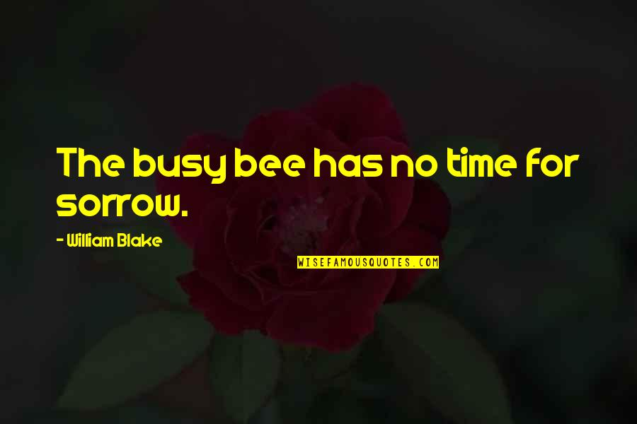 Busy Bee Quotes By William Blake: The busy bee has no time for sorrow.
