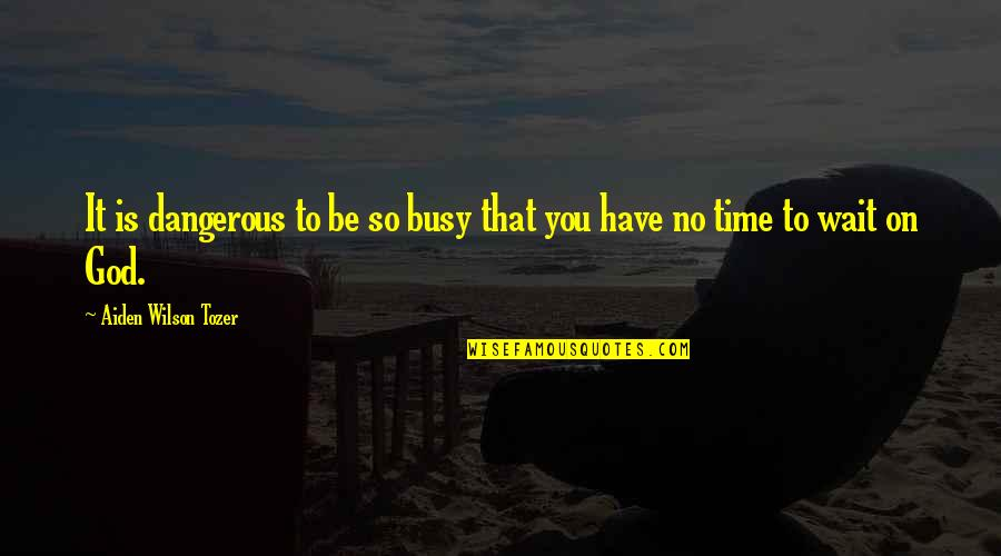 Busy No Time Quotes By Aiden Wilson Tozer: It is dangerous to be so busy that