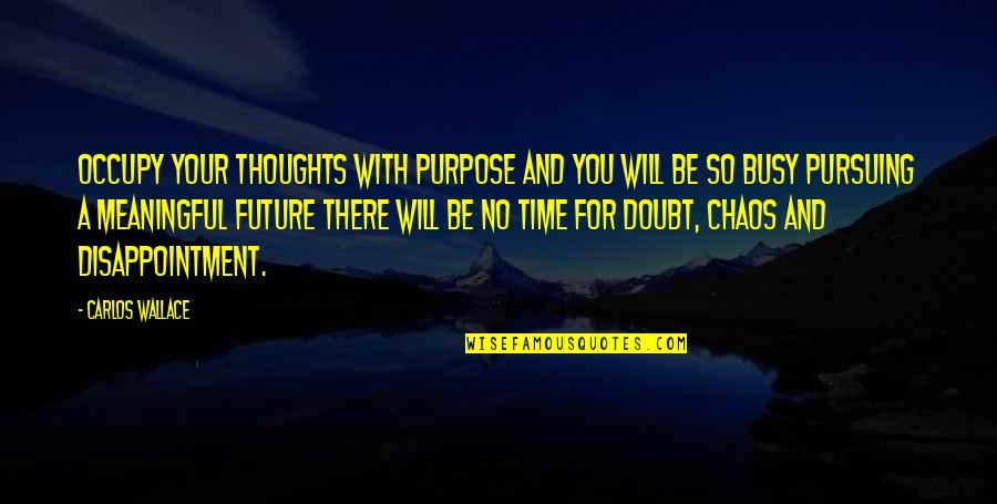 Busy No Time Quotes By Carlos Wallace: Occupy your thoughts with purpose and you will