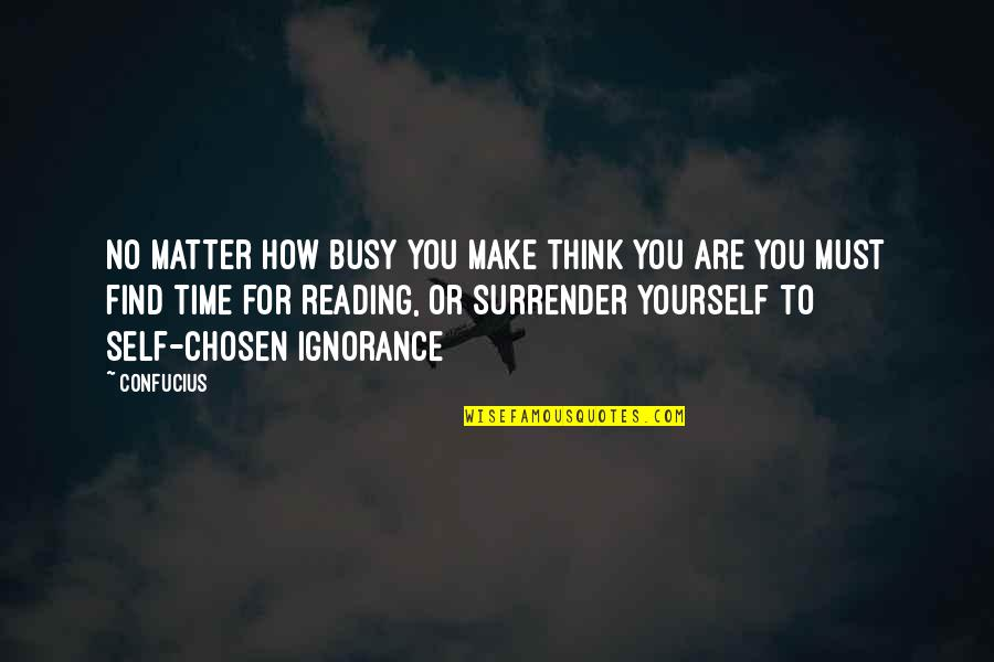Busy No Time Quotes By Confucius: No matter how busy you make think you