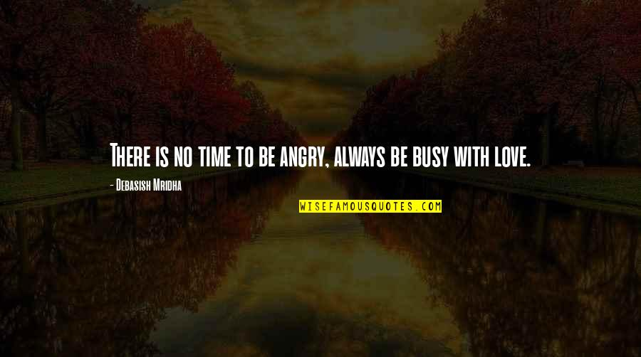 Busy No Time Quotes By Debasish Mridha: There is no time to be angry, always