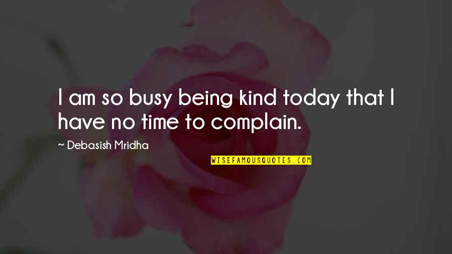 Busy No Time Quotes By Debasish Mridha: I am so busy being kind today that