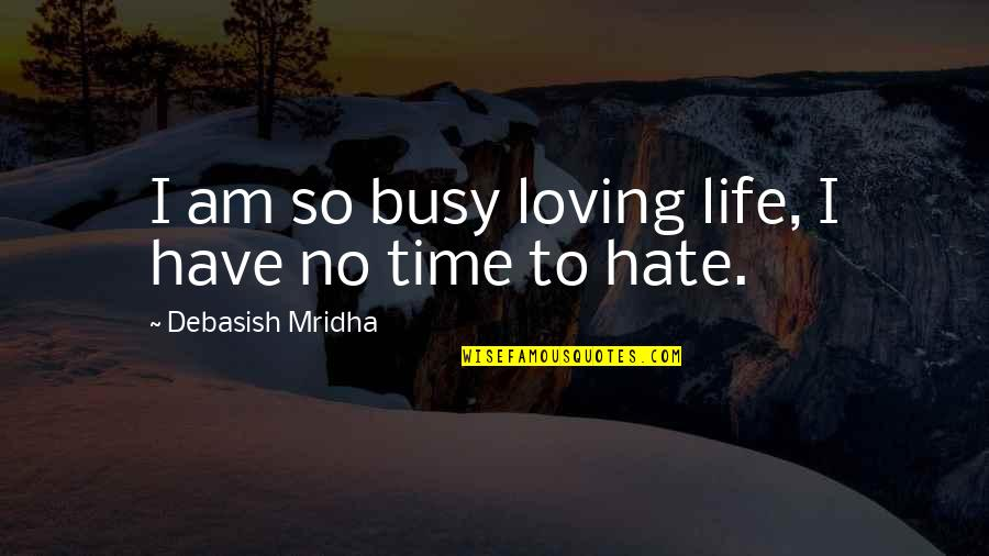 Busy No Time Quotes By Debasish Mridha: I am so busy loving life, I have