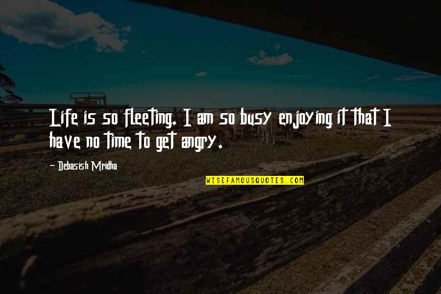 Busy No Time Quotes By Debasish Mridha: Life is so fleeting. I am so busy