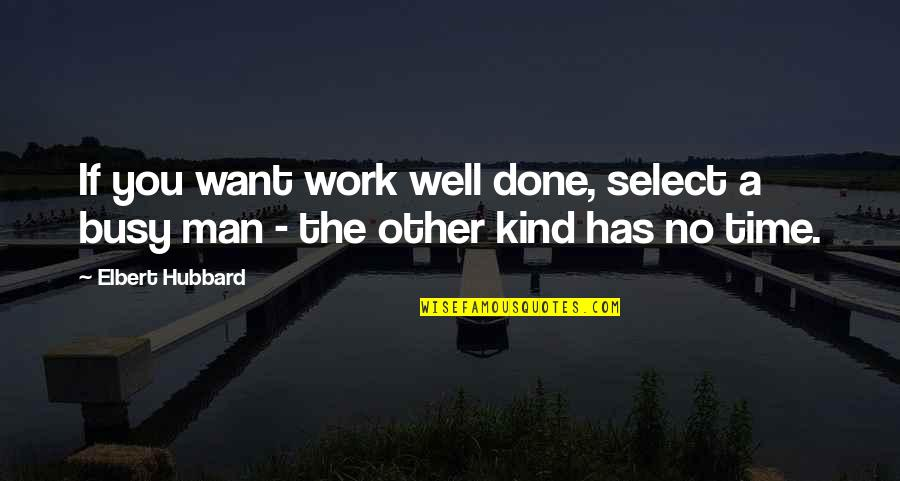 Busy No Time Quotes By Elbert Hubbard: If you want work well done, select a