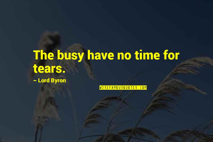 Busy No Time Quotes By Lord Byron: The busy have no time for tears.