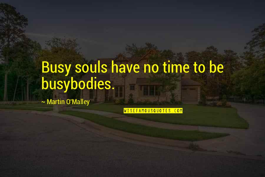 Busy No Time Quotes By Martin O'Malley: Busy souls have no time to be busybodies.