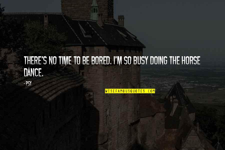 Busy No Time Quotes By Psy: There's no time to be bored. I'm so
