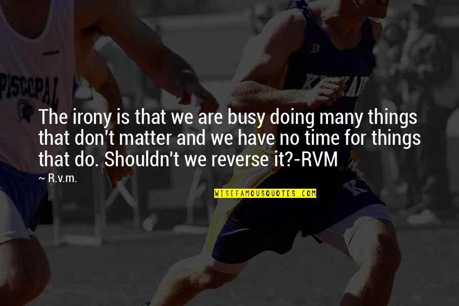 Busy No Time Quotes By R.v.m.: The irony is that we are busy doing