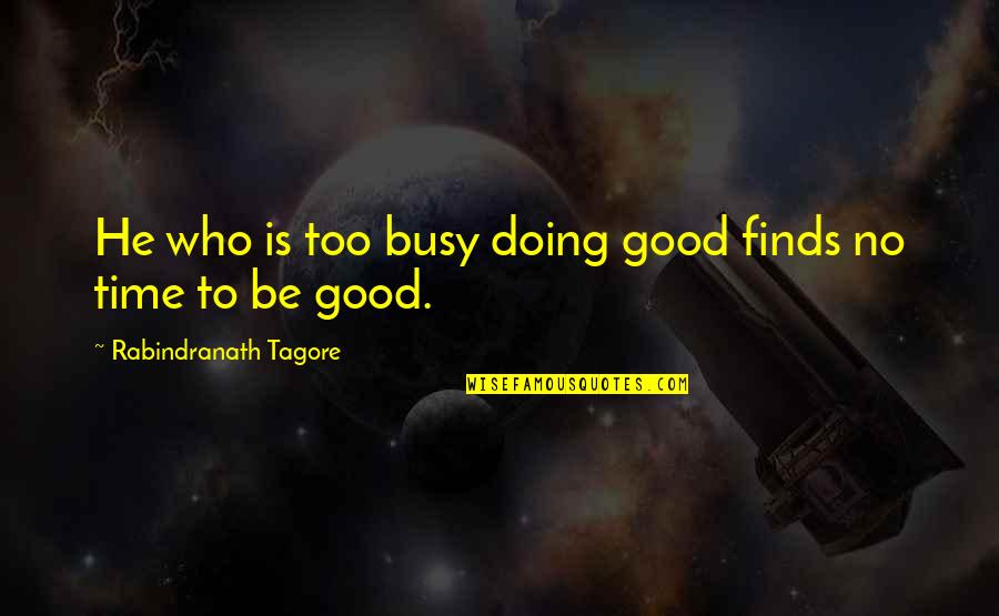 Busy No Time Quotes By Rabindranath Tagore: He who is too busy doing good finds