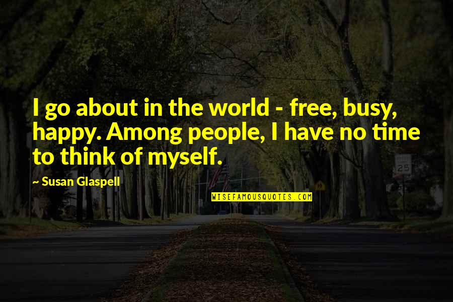 Busy No Time Quotes By Susan Glaspell: I go about in the world - free,