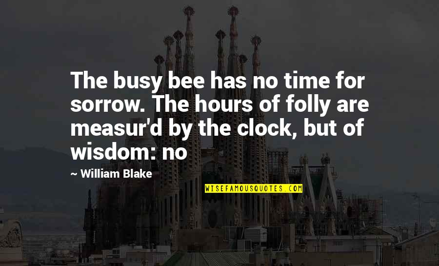 Busy No Time Quotes By William Blake: The busy bee has no time for sorrow.