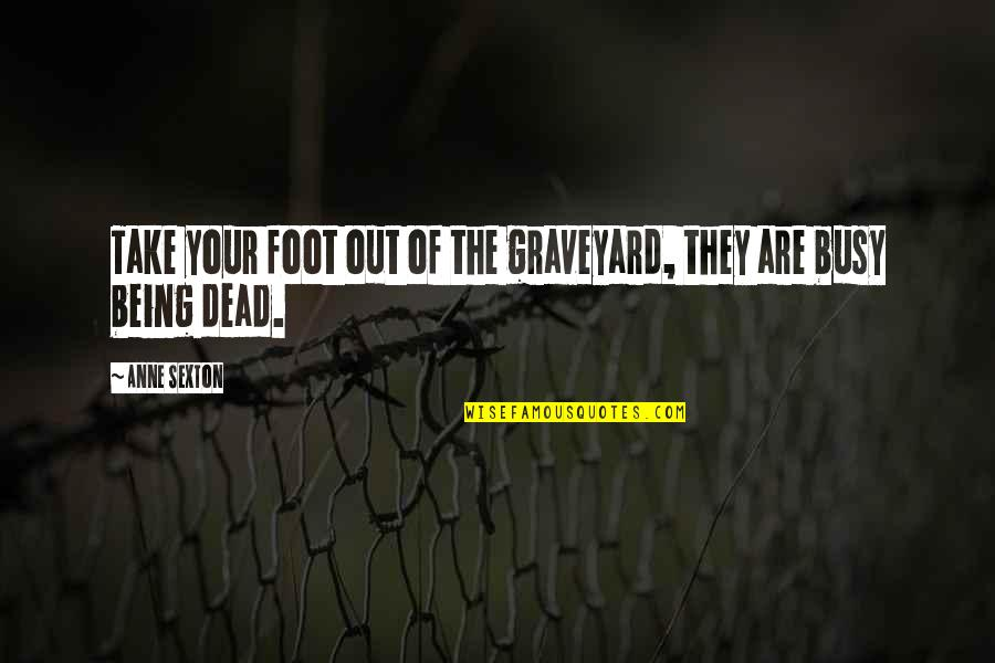 Busy Than A Quotes By Anne Sexton: Take your foot out of the graveyard, they