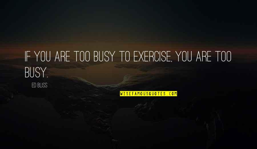 Busy Than A Quotes By Ed Bliss: If you are too busy to exercise, you