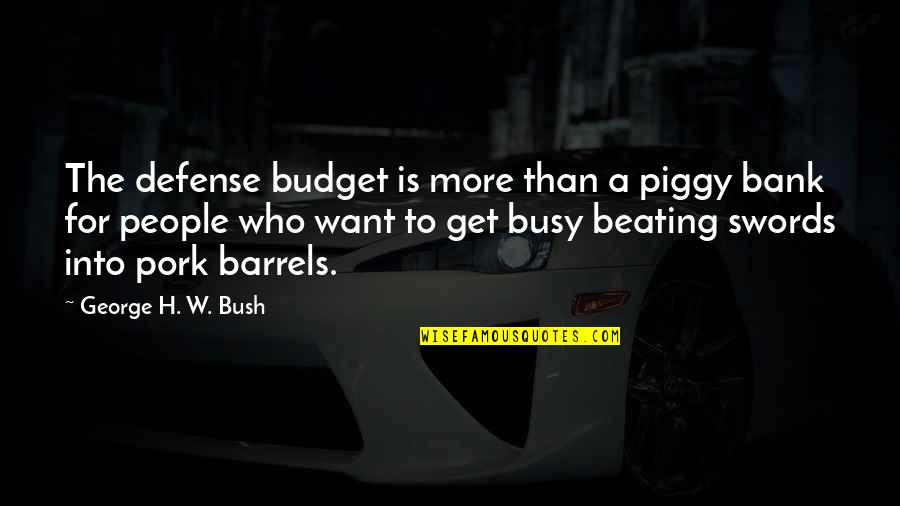 Busy Than A Quotes By George H. W. Bush: The defense budget is more than a piggy