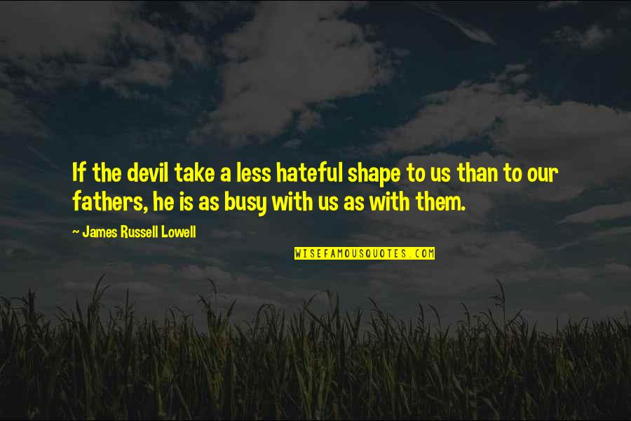 Busy Than A Quotes By James Russell Lowell: If the devil take a less hateful shape