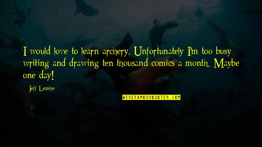 Busy Than A Quotes By Jeff Lemire: I would love to learn archery. Unfortunately I'm