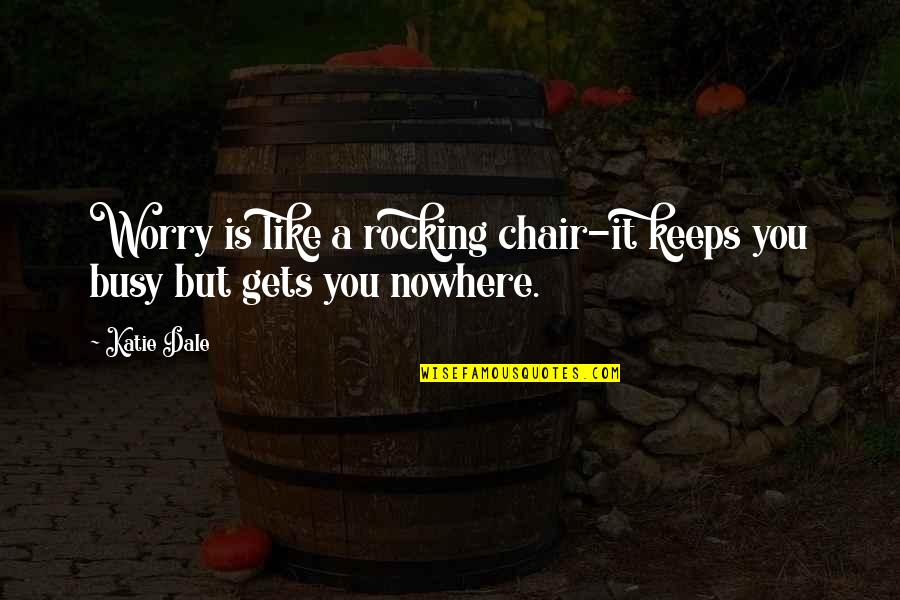 Busy Than A Quotes By Katie Dale: Worry is like a rocking chair-it keeps you