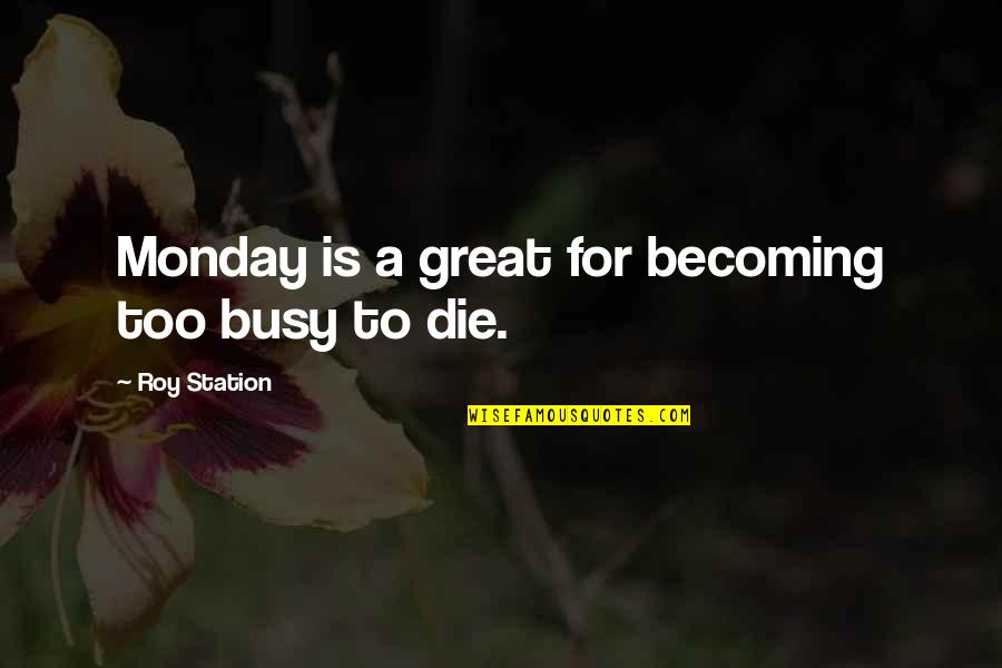 Busy Than A Quotes By Roy Station: Monday is a great for becoming too busy