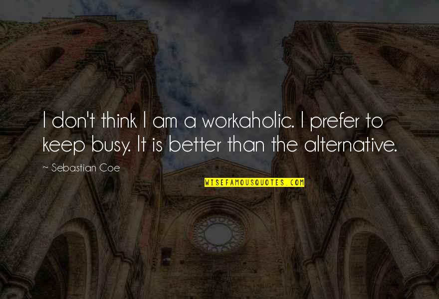 Busy Than A Quotes By Sebastian Coe: I don't think I am a workaholic. I
