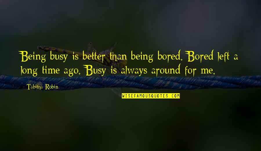 Busy Than A Quotes By Tabitha Robin: Being busy is better than being bored. Bored