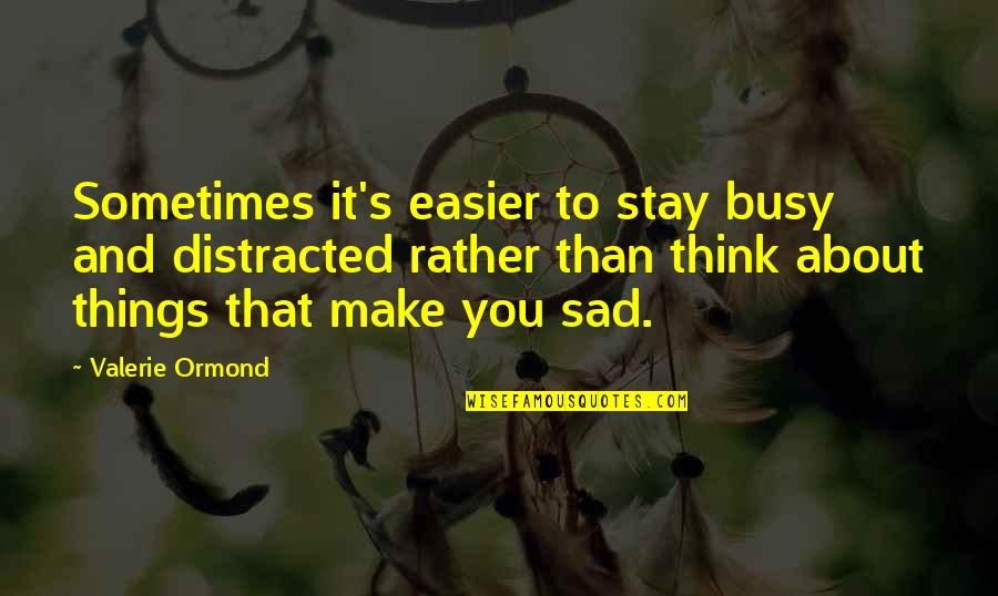 Busy Than A Quotes By Valerie Ormond: Sometimes it's easier to stay busy and distracted
